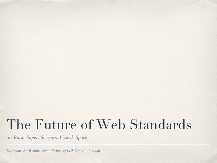 The Future of Web Standards <ul><li>or: Rock, Paper, Scissors, Lizard, Spock </li></ul>Thursday, April 30th, 2009 : Future...