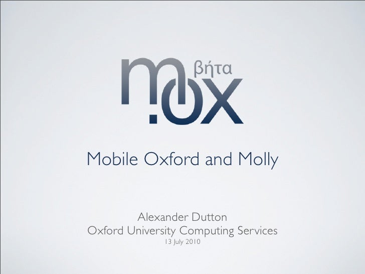 Mobile Oxford and Molly          Alexander Dutton Oxford University Computing Services               13 July 2010