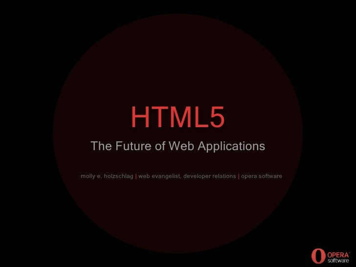 HTML5    The Future of Web Applications  molly e. holzschlag | web evangelist, developer relations | opera software