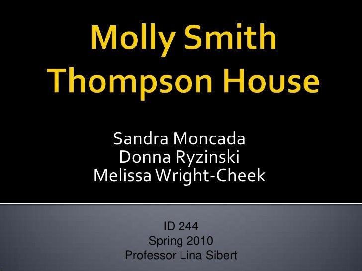 Molly Smith Thompson House<br />Sandra Moncada<br />Donna Ryzinski<br />Melissa Wright-Cheek<br />ID 244<br />Spring 2010<...