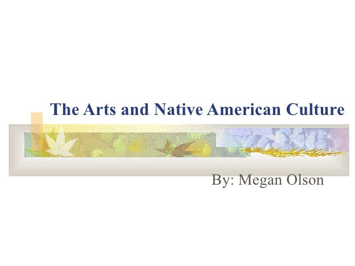 The Arts and Native American Culture   By: Megan Olson