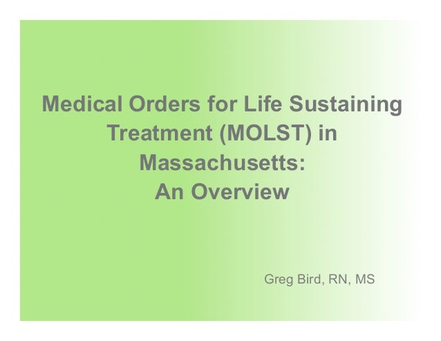 Medical Orders for Life Sustaining Treatment (MOLST) in Massachusetts: An Overview Greg Bird, RN, MS