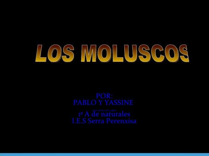 POR: PABLO Y YASSINE  (CON AYUDA DEL LIBRO) 1º A de naturales I.E.S Serra Perenxisa    LOS MOLUSCOS
