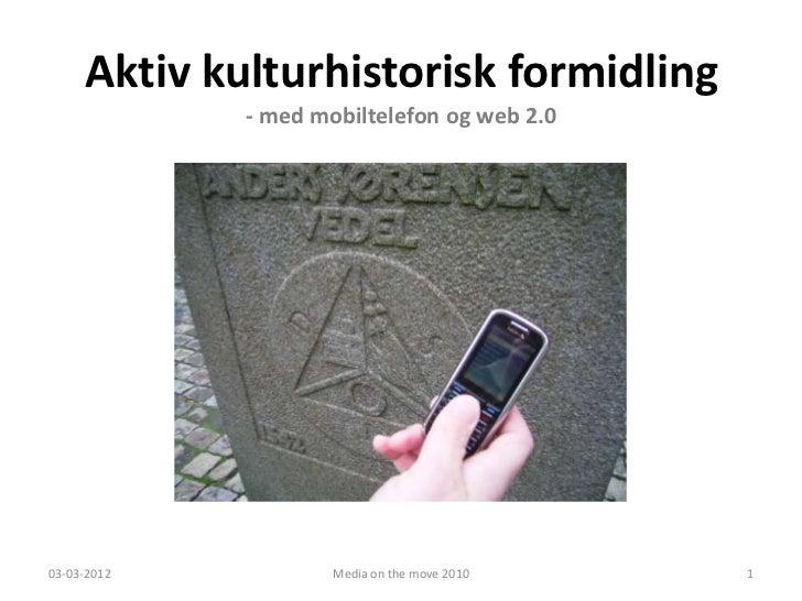 Aktiv kulturhistorisk formidling             - med mobiltelefon og web 2.003-03-2012           Media on the move 2010   1