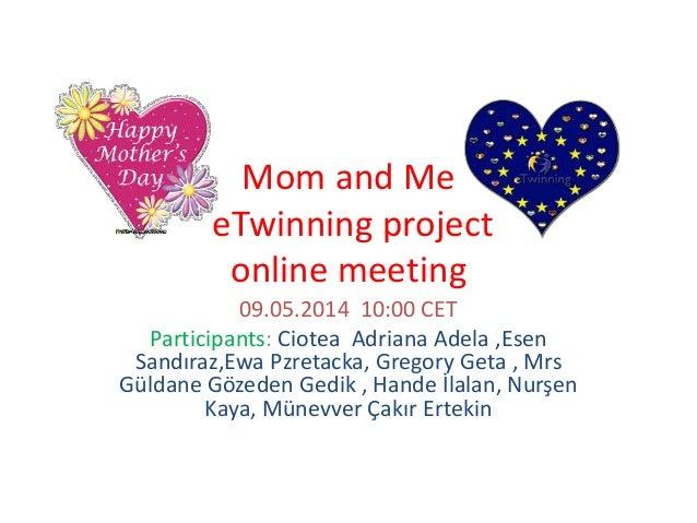 Mom and Me eTwinning project online meeting 09.05.2014 10:00 CET Participants: Ciotea Adriana Adela ,Esen Sandıraz,Ewa Pzr...