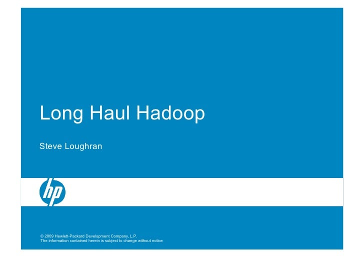 Long Haul Hadoop Steve Loughran     © 2009 Hewlett-Packard Development Company, L.P. The information contained herein is s...