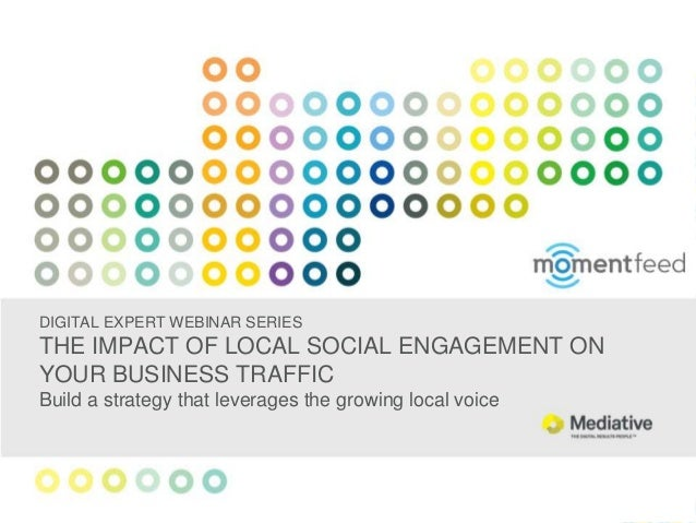 DIGITAL EXPERT WEBINAR SERIES THE IMPACT OF LOCAL SOCIAL ENGAGEMENT ON YOUR BUSINESS TRAFFIC Build a strategy that leverag...