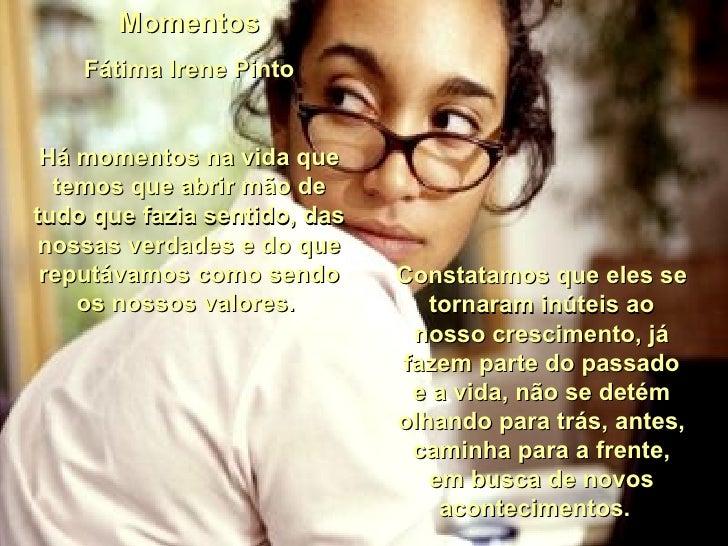 Momentos Fátima Irene Pinto Há momentos na vida que temos que abrir mão de tudo que fazia sentido, das nossas verdades e d...