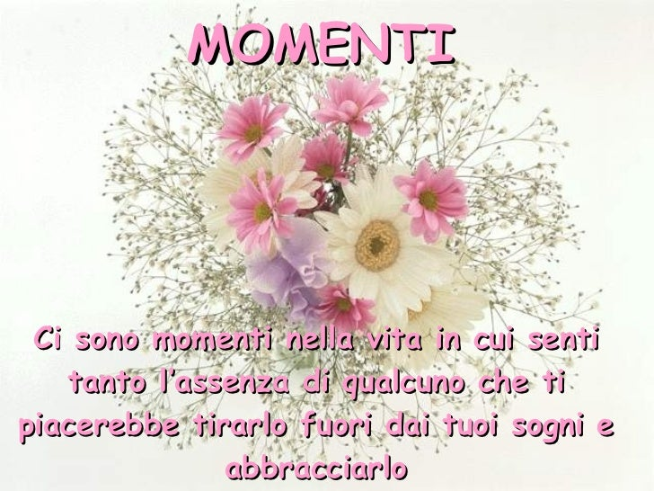 Ci sono momenti nella vita in cui senti tanto l'assenza di qualcuno che ti piacerebbe tirarlo fuori dai tuoi sogni e abbra...