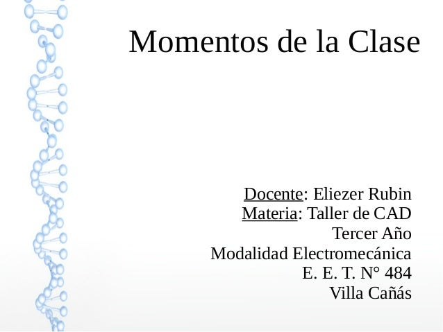 Momentos de la Clase Docente: Eliezer Rubin Materia: Taller de CAD Tercer Año Modalidad Electromecánica E. E. T. N° 484 Vi...