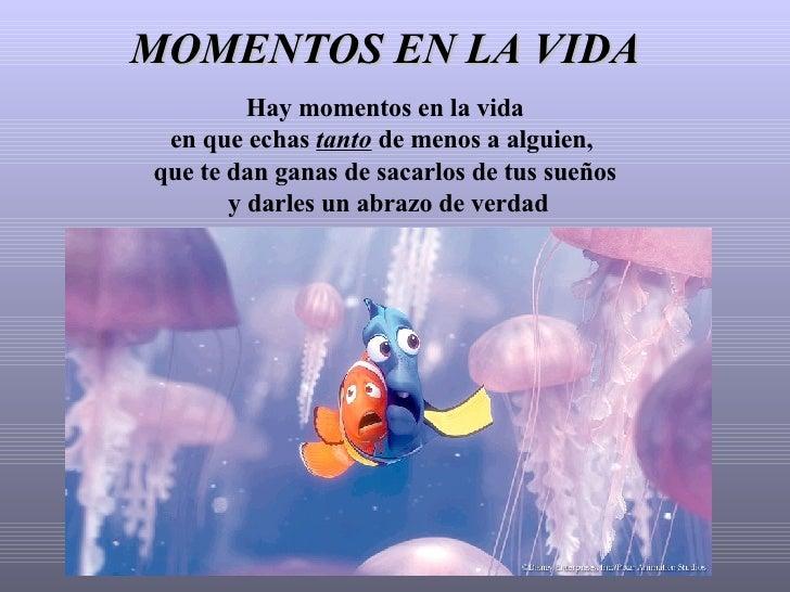 MOMENTOS EN LA VIDA Hay momentos en la vida en que echas  tanto  de menos a alguien,  que te dan ganas de sacarlos de tus ...