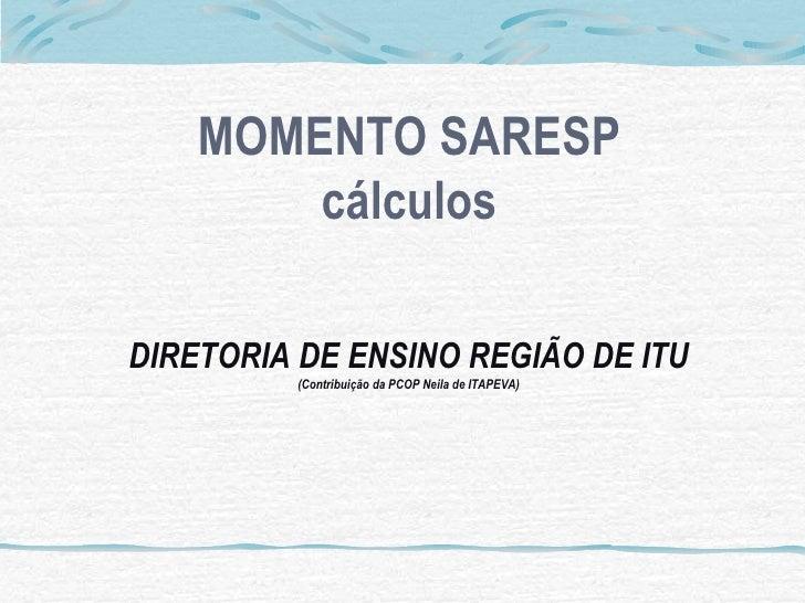 MOMENTO SARESP         cálculos  DIRETORIA DE ENSINO REGIÃO DE ITU          (Contribuição da PCOP Neila de ITAPEVA)