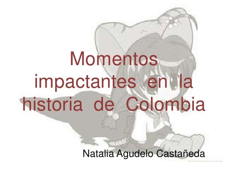 Momentos impactantes  en  la historia  de  Colombia<br />Natalia Agudelo Castañeda<br />