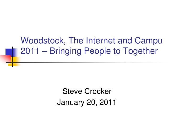 Woodstock, The Internet and Campu2011 – Bringing People to Together         Steve Crocker        January 20, 2011