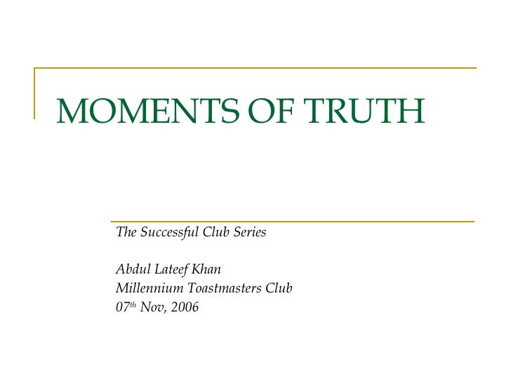 MOMENTS OF TRUTH The Successful Club Series Abdul Lateef Khan Millennium Toastmasters Club 07 th  Nov, 2006