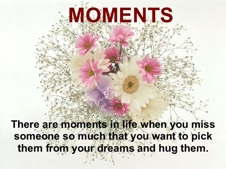 There are moments in life when you miss someone so much that you want to pick them from your dreams and hug them. MOMENTS