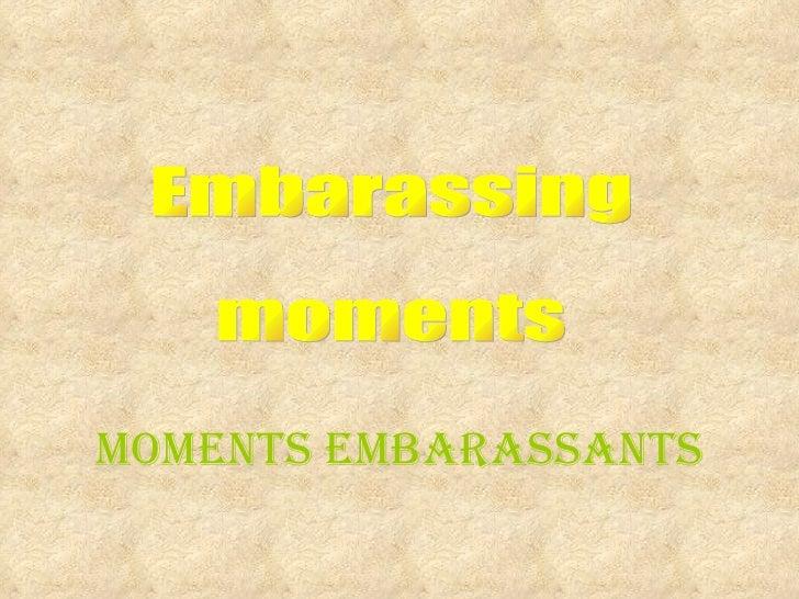 Embarassing moments Moments embarassants