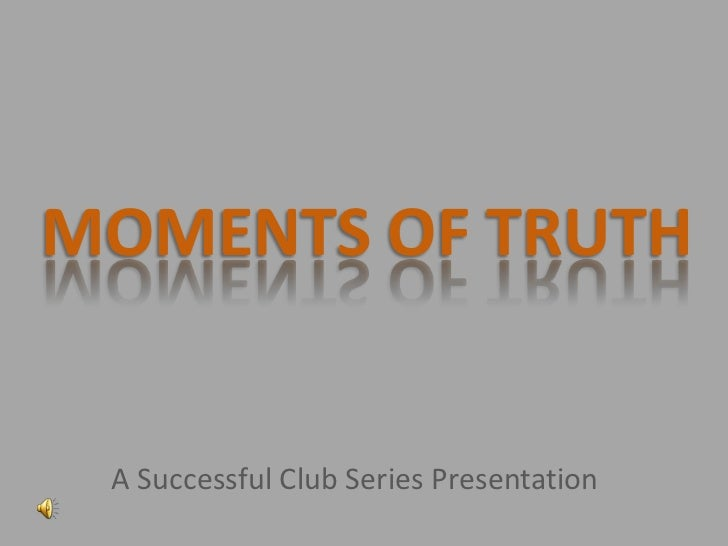 MOMENTS OF TRUTH A Successful Club Series Presentation