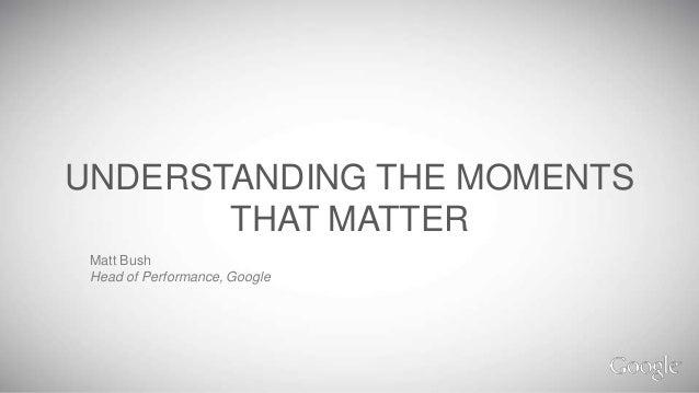UNDERSTANDING THE MOMENTS       THAT MATTER Matt Bush Head of Performance, Google