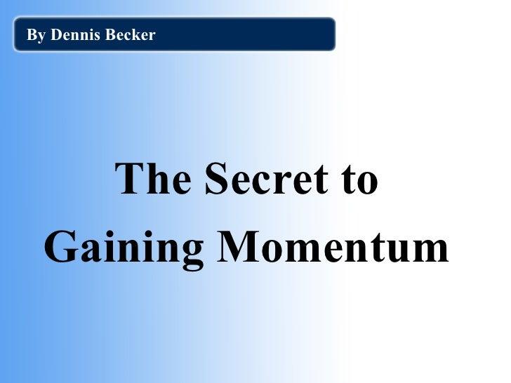 <ul><li>The Secret to </li></ul><ul><li>Gaining Momentum </li></ul>By Dennis Becker