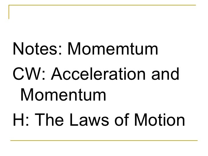 <ul><li>Notes: Momemtum </li></ul><ul><li>CW: Acceleration and Momentum  </li></ul><ul><li>H: The Laws of Motion </li></ul>