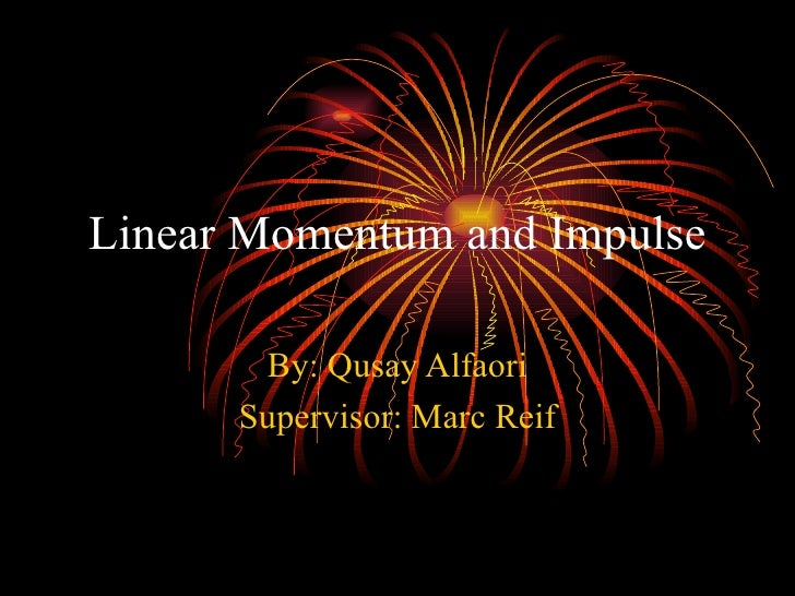 Linear Momentum and Impulse By: Qusay Alfaori Supervisor: Marc Reif