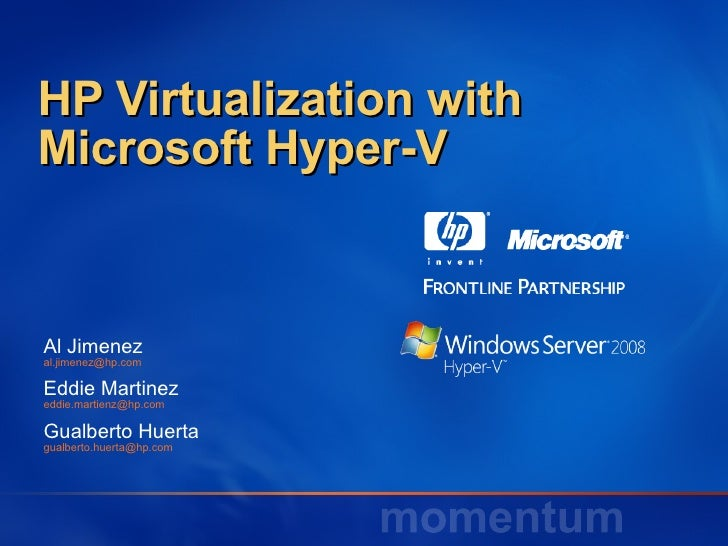 HP Virtualization with Microsoft Hyper-V Al Jimenez  [email_address] Eddie Martinez [email_address] Gualberto Huerta [emai...
