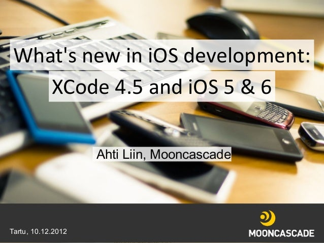 Whats new in iOS development:   XCode 4.5 and iOS 5 & 6                    Ahti Liin, MooncascadeTartu, 10.12.2012   10/12...