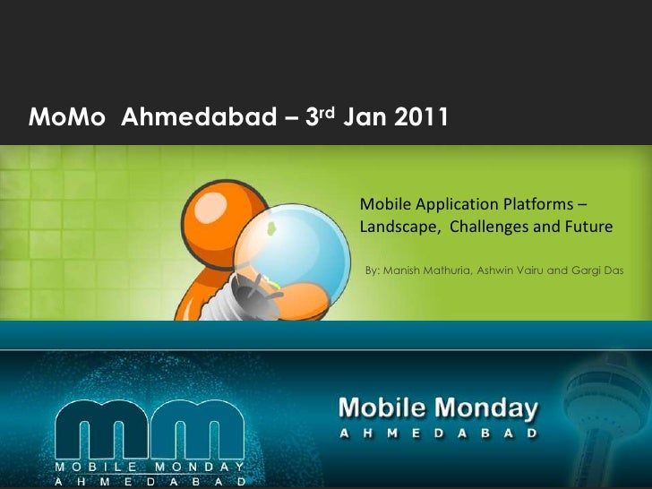 MoMo  Ahmedabad – 3rd Jan 2011  <br />Mobile Application Platforms – Landscape,  Challenges and Future<br />By: Manish Mat...