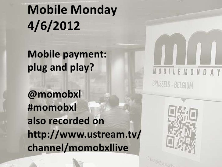 Mobile Monday4/6/2012Mobile payment:plug and play?@momobxl#momobxlalso recorded onhttp://www.ustream.tv/channel/momobxllive