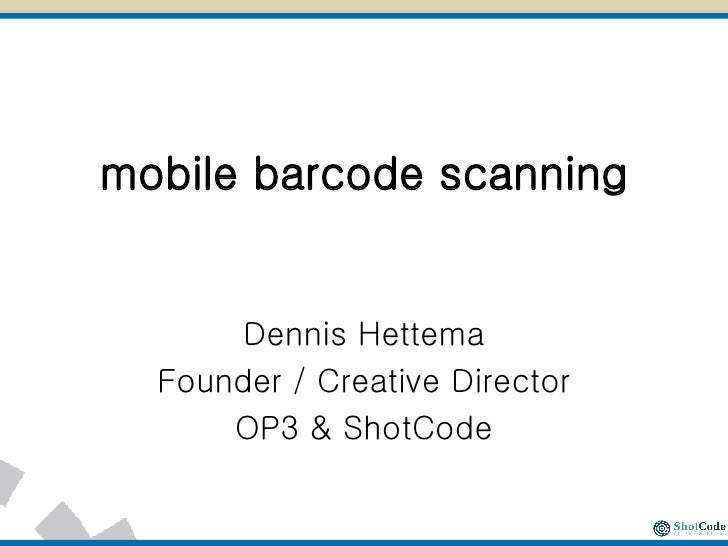 mobile barcode scanning Dennis Hettema Founder / Creative Director OP3 & ShotCode