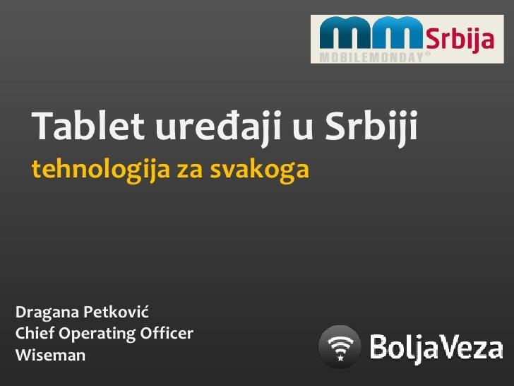 Tablet uređaji u Srbiji<br />tehnologija za svakoga<br />Dragana Petković<br />Chief Operating Officer<br />Wiseman<br />