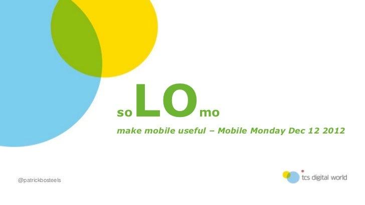 so LO           mo                   make mobile useful – Mobile Monday Dec 12 2012@patrickbosteels