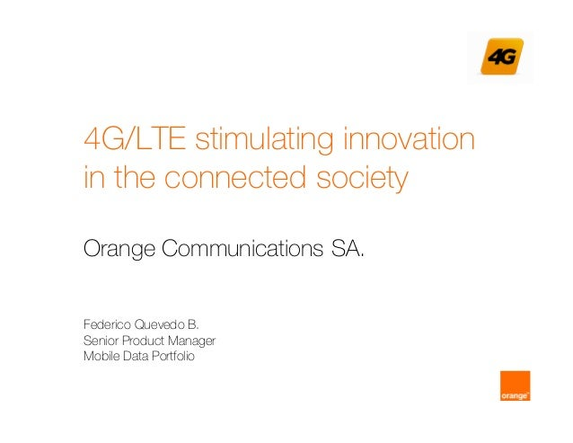 4G/LTE stimulating innovation in the connected society Orange Communications SA. Federico Quevedo B. Senior Product Manage...