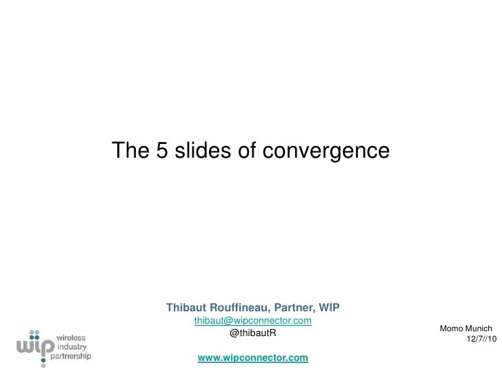 The 5 slides of convergence<br />ThibautRouffineau, Partner, WIP<br />thibaut@wipconnector.com<br />@thibautR<br />www.wip...