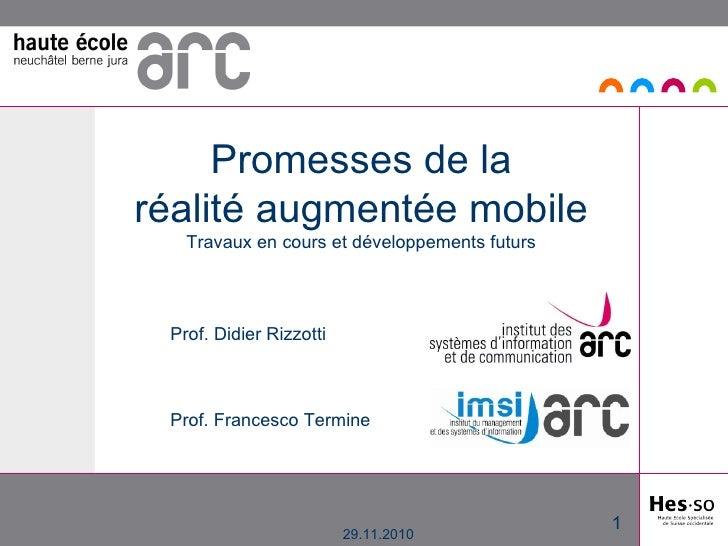 29.11.2010 Promesses de la réalité augmentée mobile Travaux en cours et développements futurs Prof. Didier Rizzotti Prof. ...