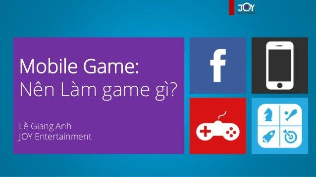 Mobile Game:Nên Làm game gì?Lê Giang AnhJOY Entertainment