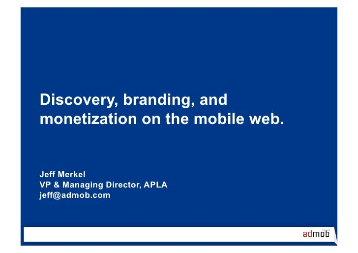 Discovery, branding, and monetization on the mobile web.   Jeff Merkel VP & Managing Director, APLA jeff@admob.com