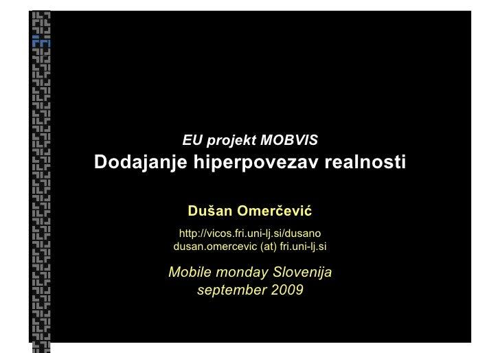EU projekt MOBVIS Dodajanje hiperpovezav realnosti             Dušan Omerčević          http://vicos.fri.uni-lj.si/dusano ...