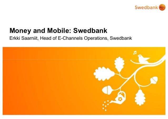 © Swedbank Money and Mobile: Swedbank Erkki Saarniit, Head of E-Channels Operations, Swedbank