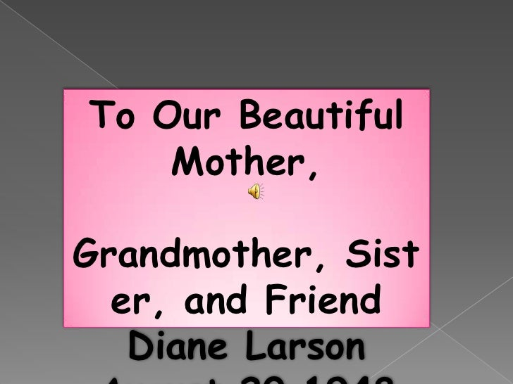 To Our Beautiful Mother,<br /> Grandmother, Sister, and Friend<br />Diane Larson<br />August,20 1948<br />
