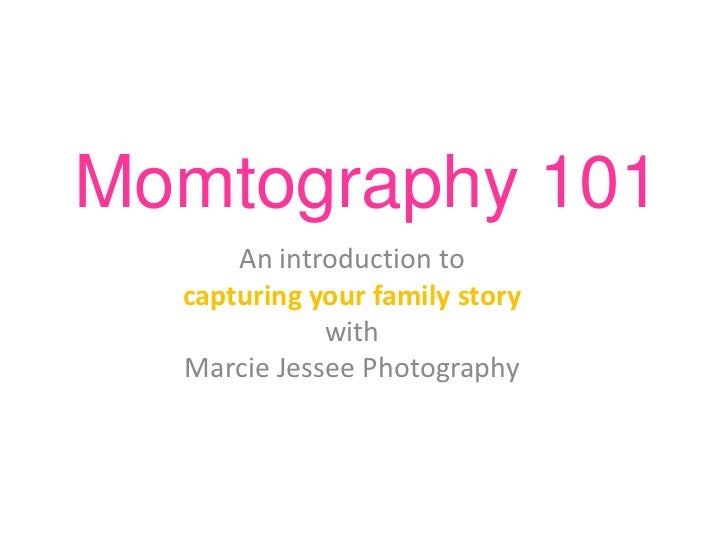 Momtography 101<br />An introduction to <br />capturing your family story <br />with <br />Marcie Jessee Photography<br />