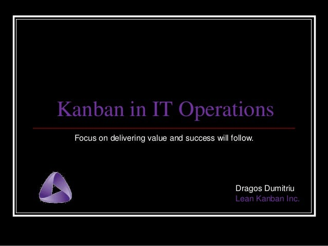 Kanban in IT Operations Focus on delivering value and success will follow.  Dragos Dumitriu Lean Kanban Inc.