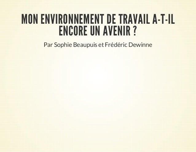 MON ENVIRONNEMENT DE TRAVAIL A-T-IL ENCORE UN AVENIR ? Par Sophie Beaupuis et Frédéric Dewinne