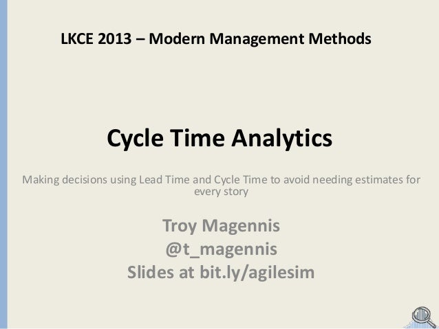 LKCE 2013 – Modern Management Methods  Cycle Time Analytics Making decisions using Lead Time and Cycle Time to avoid needi...