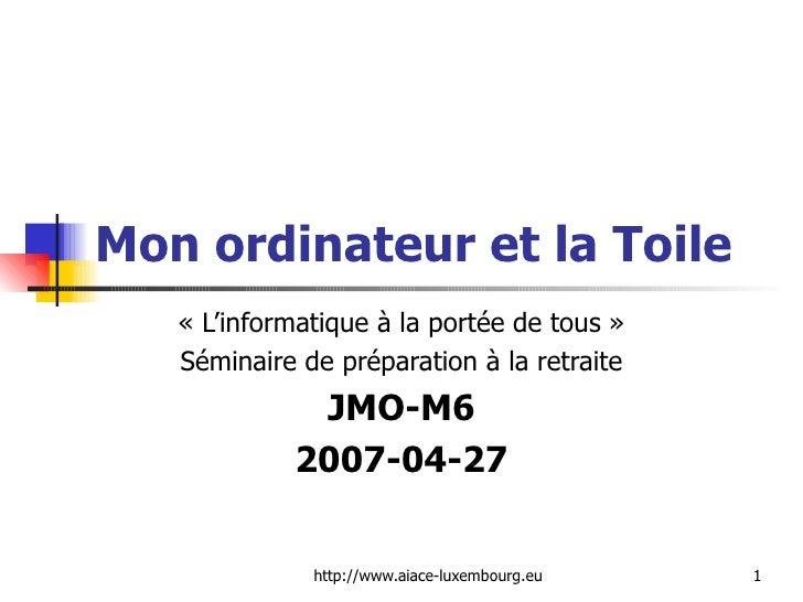 Mon ordinateur et la Toile «L'informatique à la portée de tous» Séminaire de préparation à la retraite JMO-M6 2007-04-27