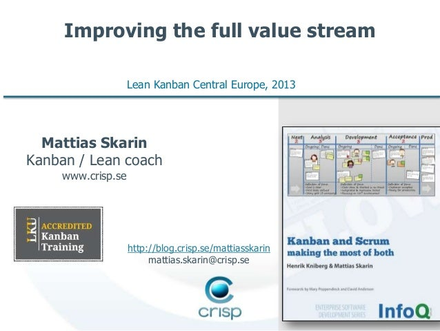 Improving the full value stream Lean Kanban Central Europe, 2013  Mattias Skarin Kanban / Lean coach www.crisp.se  http://...