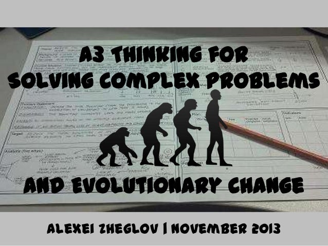 A3 Thinking for Solving Complex Problems  and Evolutionary Change Alexei Zheglov   November 2013
