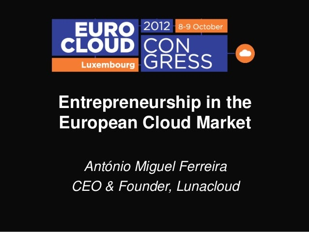 Entrepreneurship in theEuropean Cloud Market  António Miguel Ferreira CEO & Founder, Lunacloud
