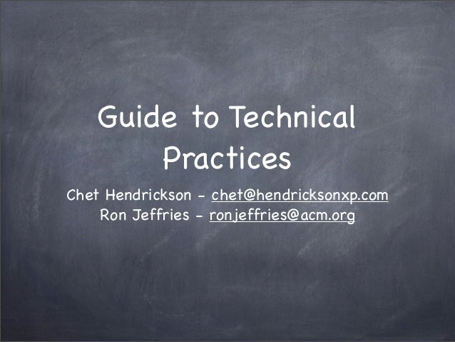 Guide to Technical Practices Chet Hendrickson - chet@hendricksonxp.com Ron Jeffries - ronjeffries@acm.org